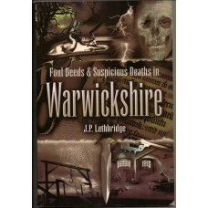 Foul Deeds and Suspicous Deaths in Warwickshire, by J.P. Lethbridge