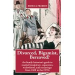 Divorced, Bigamist, Bereaved? The Family Historian's Guide to Marital Breakdown, Separation, Widowhood and Remarriage: from 1600 to the 1970s