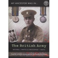 My Ancestor Was In The British Army  (Second Edition) - A Guide To British Army Sources For Family Historians  By Michael J Watts & Christopher T Watts
