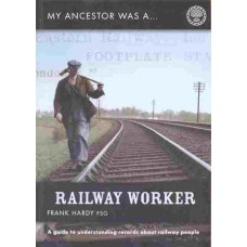 My Ancestor Was A Railway Worker - A Guide To Understanding Records About Railway People By Frank Hardy