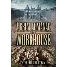 A Grim Almanac of The Workhouse, By Peter Higginbotham