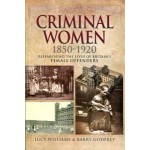Criminal Women 1850-1920: Researching the Lives of Britain's Female Offenders (Paperback) By Lucy Williams + Barry Godfrey